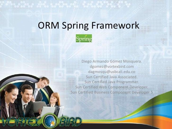 ORM Spring Framework<br />Diego Armando GómezMosquera.<br />dgomez@vortexbird.com<br />dagmosqu@usbcali.edu.co<br />Sun Ce...