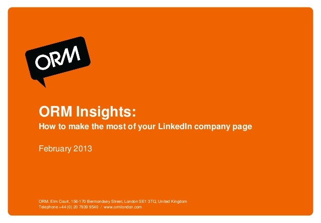 ORM Insights:How to make the most of your LinkedIn company pageFebruary 2013ORM. Elm Court, 156-170 Bermondsey Street, Lon...