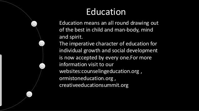 Education Education means an all round drawing out of the best in child and man-body, mind and spirit. The imperative char...