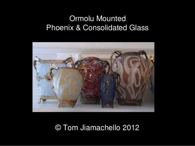 Ormolu Mounted Ormolu Mounted Phoenix & Consolidated Glass © Tom Jiamachello 2012