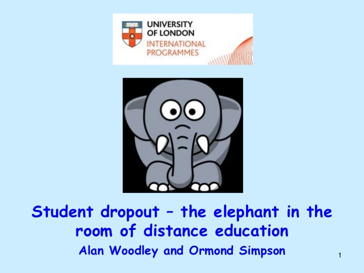 Student dropout – the elephant in the     room of distance education     Alan Woodley and Ormond Simpson    1