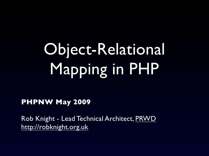 Object-Relational        Mapping in PHP PHPNW May 2009  Rob Knight - Lead Technical Architect, PRWD http://robknight.org.uk