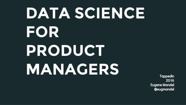DATA SCIENCE FOR PRODUCT MANAGERS Tappedin 2016 Eugene Mandel @eugmandel