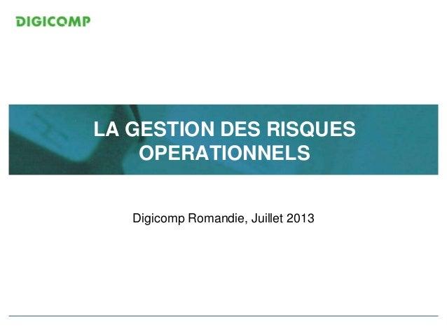 LA GESTION DES RISQUES OPERATIONNELS Digicomp Romandie, Juillet 2013