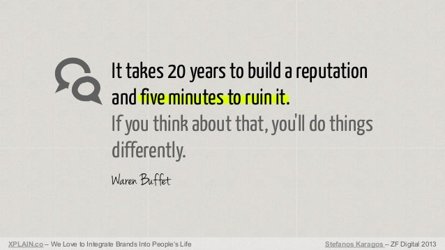 It takes 20 years to build a reputation and five minutes to ruin it. If you think about that, you'll do things differently...