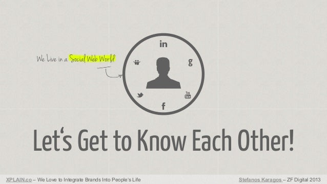 We Live in a Social Web World  Let's Get to Know Each Other! XPLAIN.co – We Love to Integrate Brands Into People's Life  S...