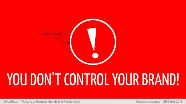 Take it Easy ;-)  YOU DON'T CONTROL YOUR BRAND! XPLAIN.co – We Love to Integrate Brands Into People's Life  Stefanos Karag...