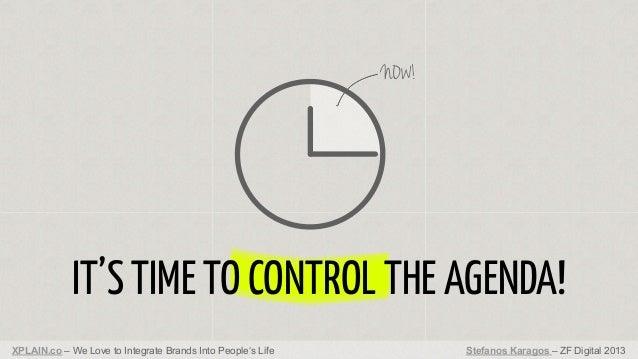 NOW!  IT'S TIME TO CONTROL THE AGENDA! XPLAIN.co – We Love to Integrate Brands Into People's Life  Stefanos Karagos – ZF D...