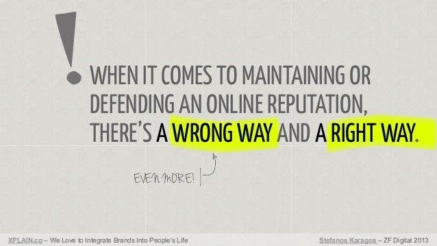 WHEN IT COMES TO MAINTAINING OR DEFENDING AN ONLINE REPUTATION, THERE'S A WRONG WAY AND A RIGHT WAY. EVEN MORE!  XPLAIN.co...
