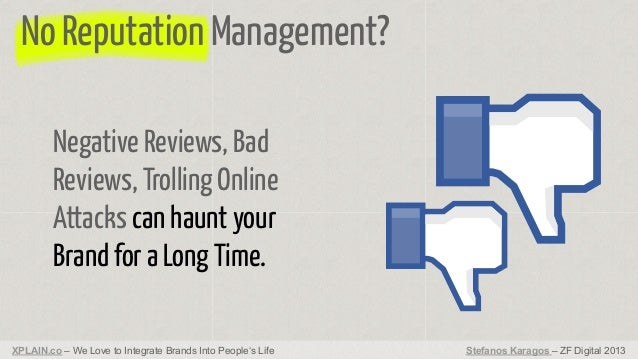 No Reputation Management? Negative Reviews, Bad Reviews, Trolling Online Attacks can haunt your Brand for a Long Time. XPL...