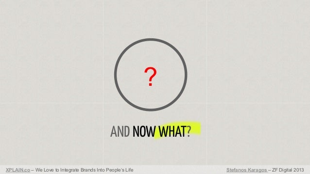 ? AND NOW WHAT? XPLAIN.co – We Love to Integrate Brands Into People's Life  Stefanos Karagos – ZF Digital 2013