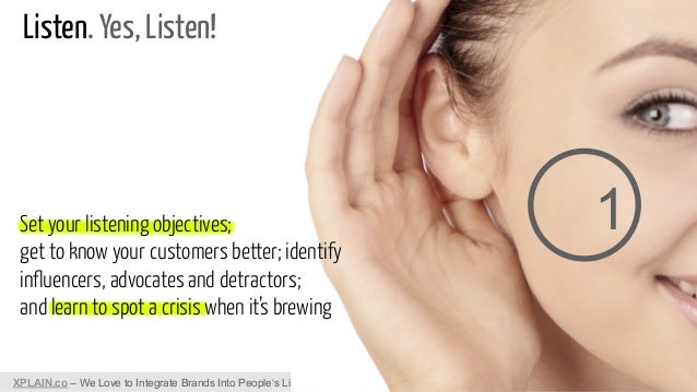 Listen. Yes, Listen!  Set your listening objectives; get to know your customers better; identify influencers, advocates an...