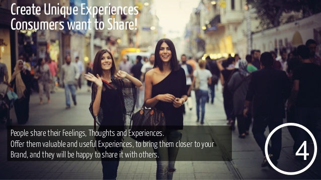 Create Unique Experiences Consumers want to Share!  People share their Feelings, Thoughts and Experiences. Offer them valu...