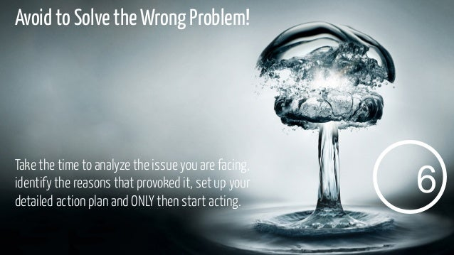 Avoid to Solve the Wrong Problem!  Take the time to analyze the issue you are facing, identify the reasons that provoked i...