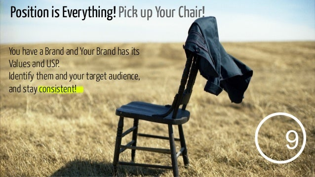 Position is Everything! Pick up Your Chair! You have a Brand and Your Brand has its Values and USP. Identify them and your...