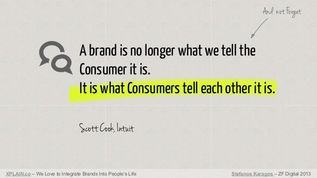 And not Forget  A brand is no longer what we tell the Consumer it is. It is what Consumers tell each other it is. Scott Co...