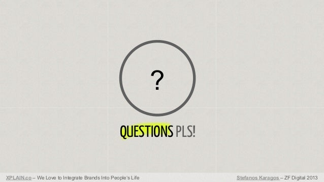 ? QUESTIONS PLS! XPLAIN.co – We Love to Integrate Brands Into People's Life  Stefanos Karagos – ZF Digital 2013