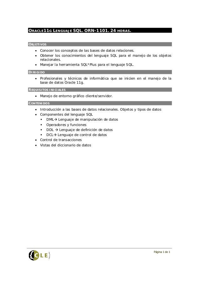 Página 1 de 1ORACLE11G LENGUAJE SQL. ORN-1101. 24 HORAS.OBJETIVOS• Conocer los conceptos de las bases de datos relaciones....