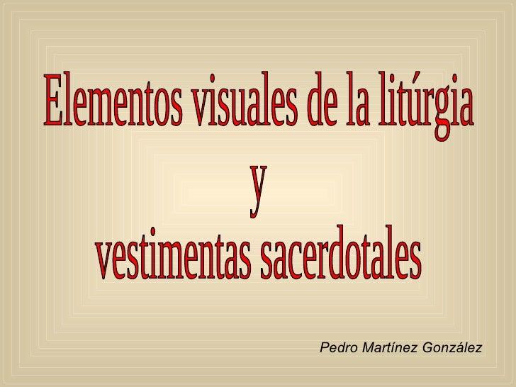 Elementos visuales de la litúrgia y vestimentas sacerdotales Pedro Martínez González