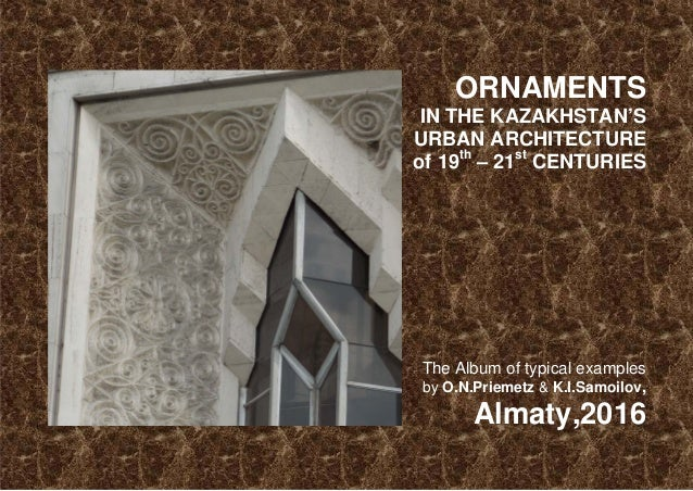 ORNAMENTS IN THE KAZAKHSTAN'S URBAN ARCHITECTURE of 19th – 21st CENTURIES The Album of typical examples by O.N.Priemetz & ...