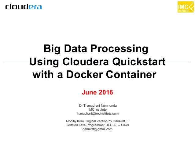 thanachart@imcinstitute.com1 Big Data Processing Using Cloudera Quickstart with a Docker Container June 2016 Dr.Thanachart...
