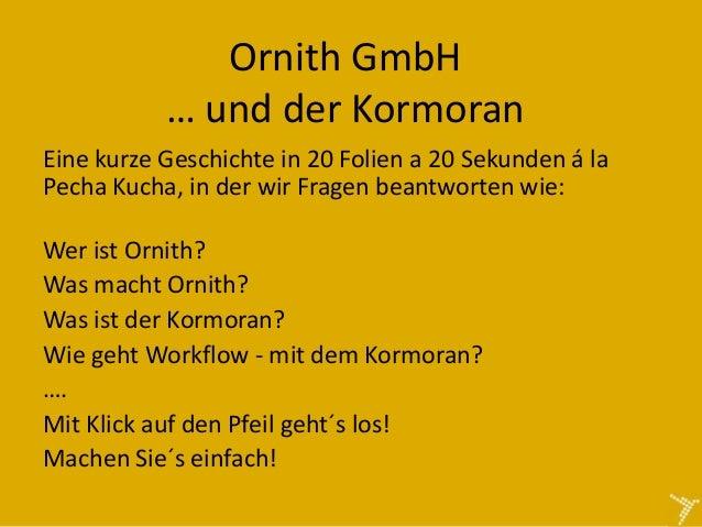 Ornith GmbH           … und der KormoranEine kurze Geschichte in 20 Folien a 20 Sekunden á laPecha Kucha, in der wir Frage...