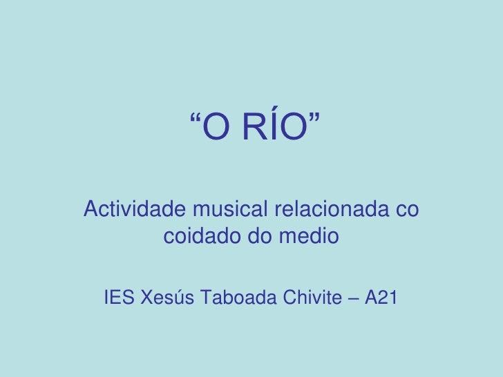 """""""O RÍO""""  Actividade musical relacionada co         coidado do medio   IES Xesús Taboada Chivite – A21"""