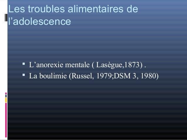 Les troubles alimentaires del'adolescence   L'anorexie mentale ( Lasègue,1873) .   La boulimie (Russel, 1979;DSM 3, 1980)