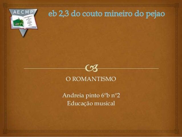 O ROMANTISMOAndreia pinto 6ºb nº2Educação musical