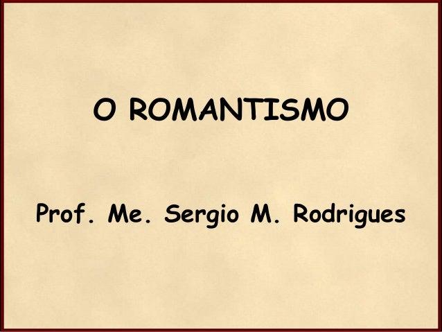 O ROMANTISMO Prof. Me. Sergio M. Rodrigues
