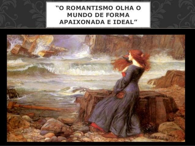 """""""O ROMANTISMO OLHA O MUNDO DE FORMA APAIXONADA E IDEAL"""""""