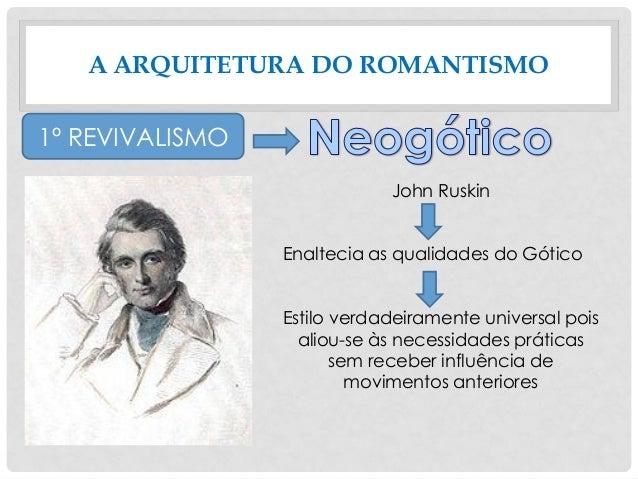 A ARQUITETURA DO ROMANTISMO 1º REVIVALISMO John Ruskin Enaltecia as qualidades do Gótico Estilo verdadeiramente universal ...