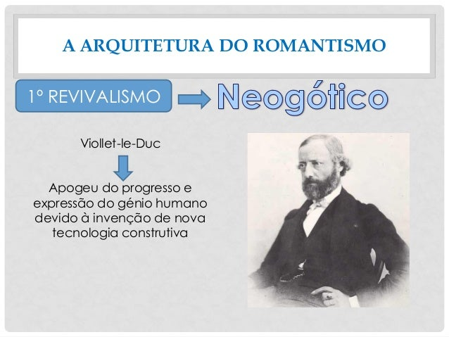 A ARQUITETURA DO ROMANTISMO 1º REVIVALISMO Viollet-le-Duc Apogeu do progresso e expressão do génio humano devido à invençã...