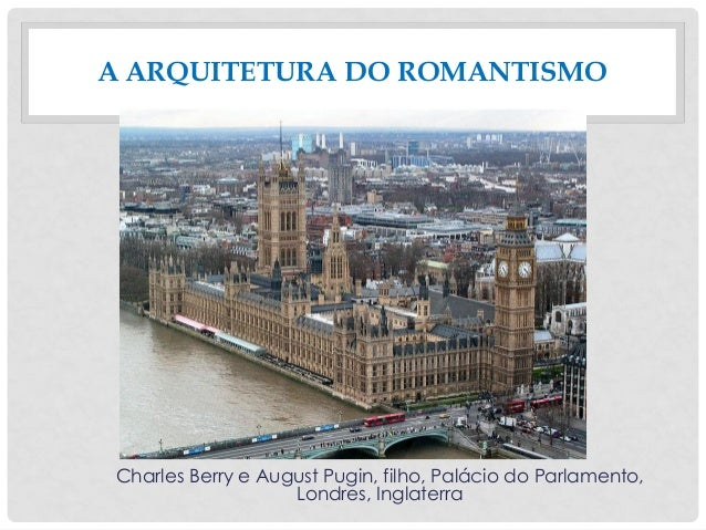 Charles Berry e August Pugin, filho, Palácio do Parlamento, Londres, Inglaterra A ARQUITETURA DO ROMANTISMO