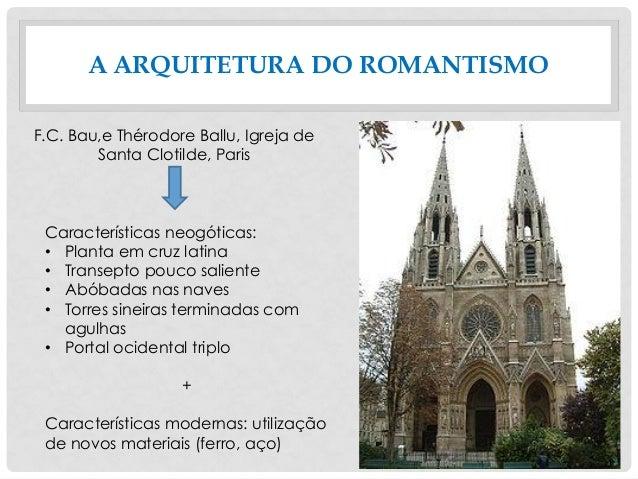 A ARQUITETURA DO ROMANTISMO F.C. Bau,e Thérodore Ballu, Igreja de Santa Clotilde, Paris Características neogóticas: • Plan...