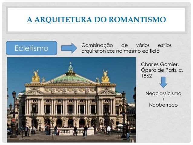 A ARQUITETURA DO ROMANTISMO Ecletismo Combinação de vários estilos arquitetónicos no mesmo edifício Charles Garnier, Ópera...
