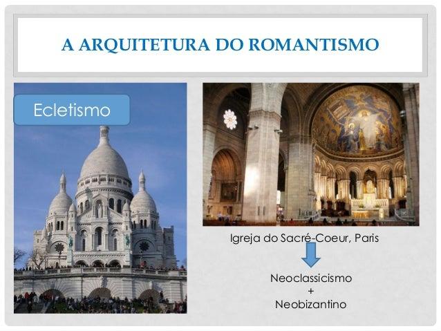 A ARQUITETURA DO ROMANTISMO Ecletismo Igreja do Sacré-Coeur, Paris Neoclassicismo + Neobizantino