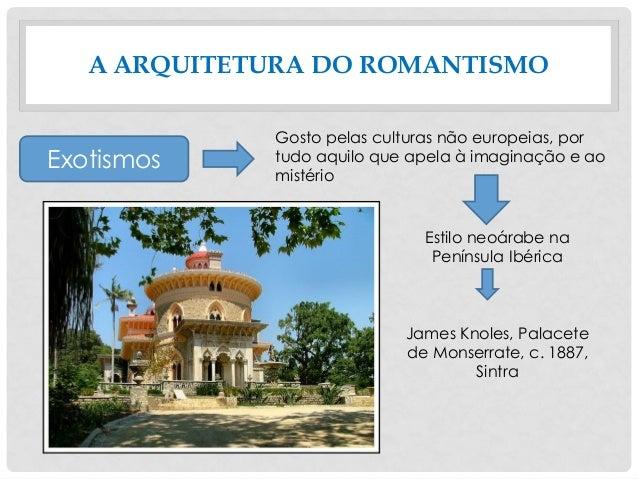 A ARQUITETURA DO ROMANTISMO Exotismos Gosto pelas culturas não europeias, por tudo aquilo que apela à imaginação e ao mist...