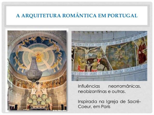 A ARQUITETURA ROMÂNTICA EM PORTUGAL Influências neorromânicas, neobizantinas e outras. Inspirada na Igreja de Sacré- Coeur...