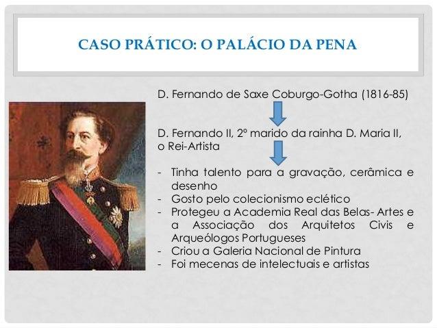 CASO PRÁTICO: O PALÁCIO DA PENA D. Fernando de Saxe Coburgo-Gotha (1816-85) D. Fernando II, 2º marido da rainha D. Maria I...