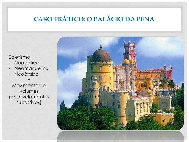 CASO PRÁTICO: O PALÁCIO DA PENA Ecletismo: - Neogótico - Neomanuelino - Neoárabe + Movimento de volumes (desnivelamentos s...