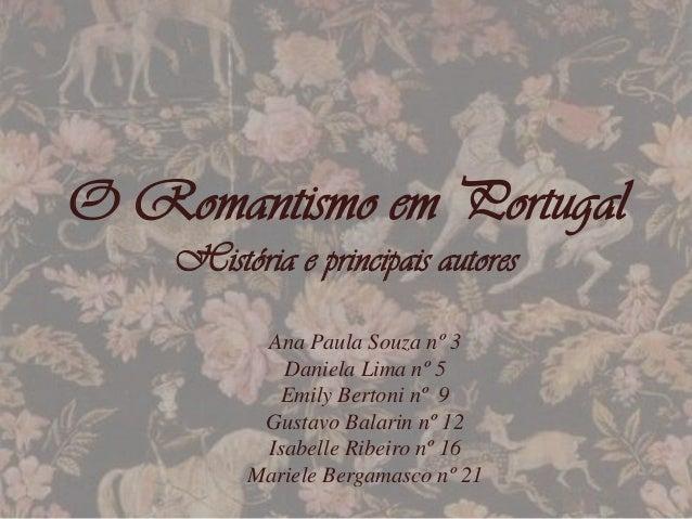 O Romantismo em PortugalHistória e principais autoresAna Paula Souza nº 3Daniela Lima nº 5Emily Bertoni nº 9Gustavo Balari...
