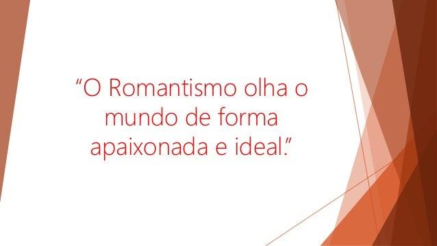 """""""O Romantismo olha o mundo de forma apaixonada e ideal."""""""