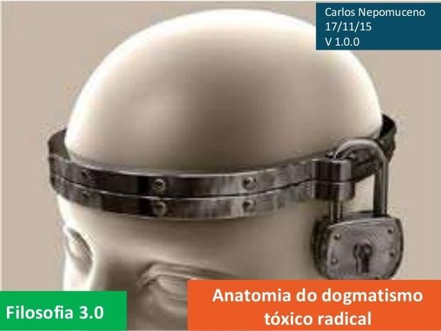 Filosofia 3.0 Anatomia do dogmatismo tóxico radical Carlos Nepomuceno 17/11/15 V 1.0.0