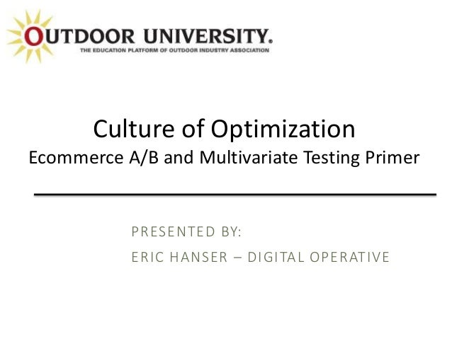 PRESENTED BY: ERIC HANSER – DIGITAL OPERATIVE Culture of Optimization Ecommerce A/B and Multivariate Testing Primer