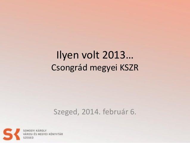Ilyen volt 2013…  Csongrád megyei KSZR  Szeged, 2014. február 6.
