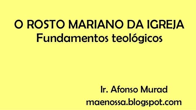 O ROSTO MARIANO DA IGREJA Fundamentos teológicos Ir. Afonso Murad maenossa.blogspot.com