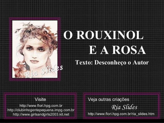 O ROUXINOLO ROUXINOL E A ROSAE A ROSA Texto: Desconheço o AutorTexto: Desconheço o Autor VisiteVisite httphttp://www.flori...