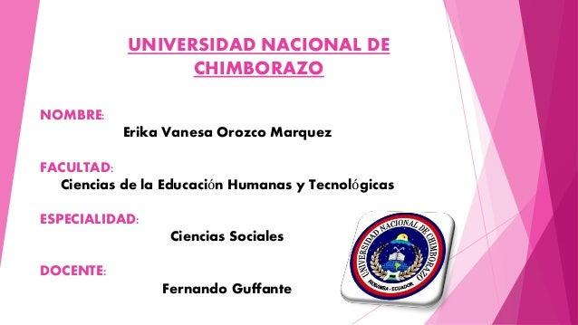 UNIVERSIDAD NACIONAL DE CHIMBORAZO NOMBRE: Erika Vanesa Orozco Marquez FACULTAD: Ciencias de la Educación Humanas y Tecnol...