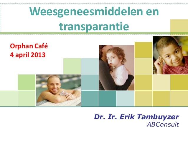 Orphan Café4 april 2013Dr. Ir. Erik TambuyzerABConsultWeesgeneesmiddelen entransparantie